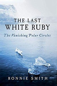 The Last White Ruby: The Vanishing Polar Circles by Ronnie Smith